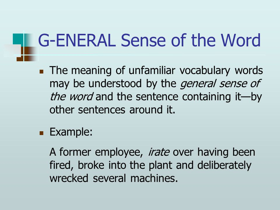 G-ENERAL Sense of the Word The meaning of unfamiliar vocabulary words may be understood by the general sense of the word and the sentence containing it—by other sentences around it.