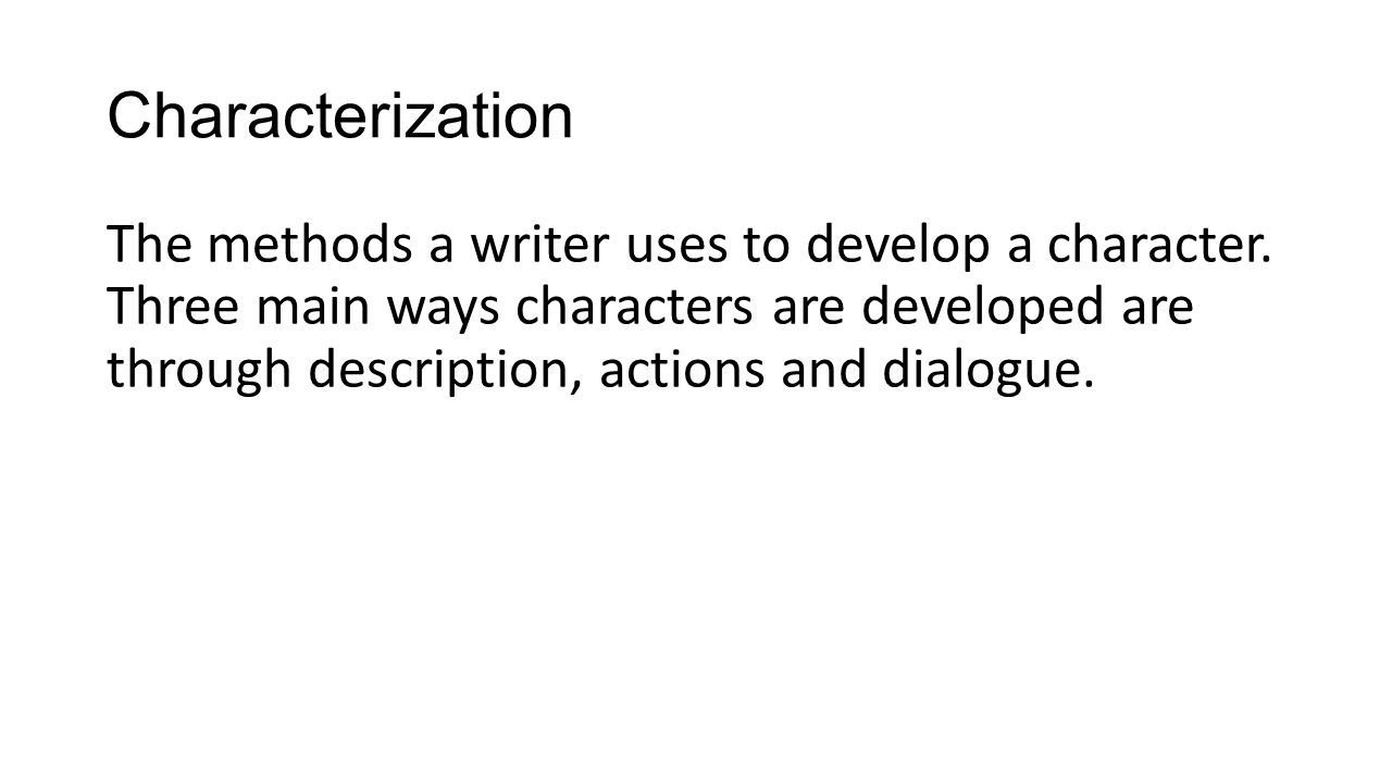 Characterization The methods a writer uses to develop a character.
