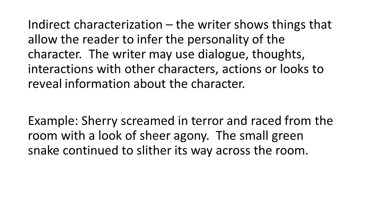 Indirect characterization – the writer shows things that allow the reader to infer the personality of the character.