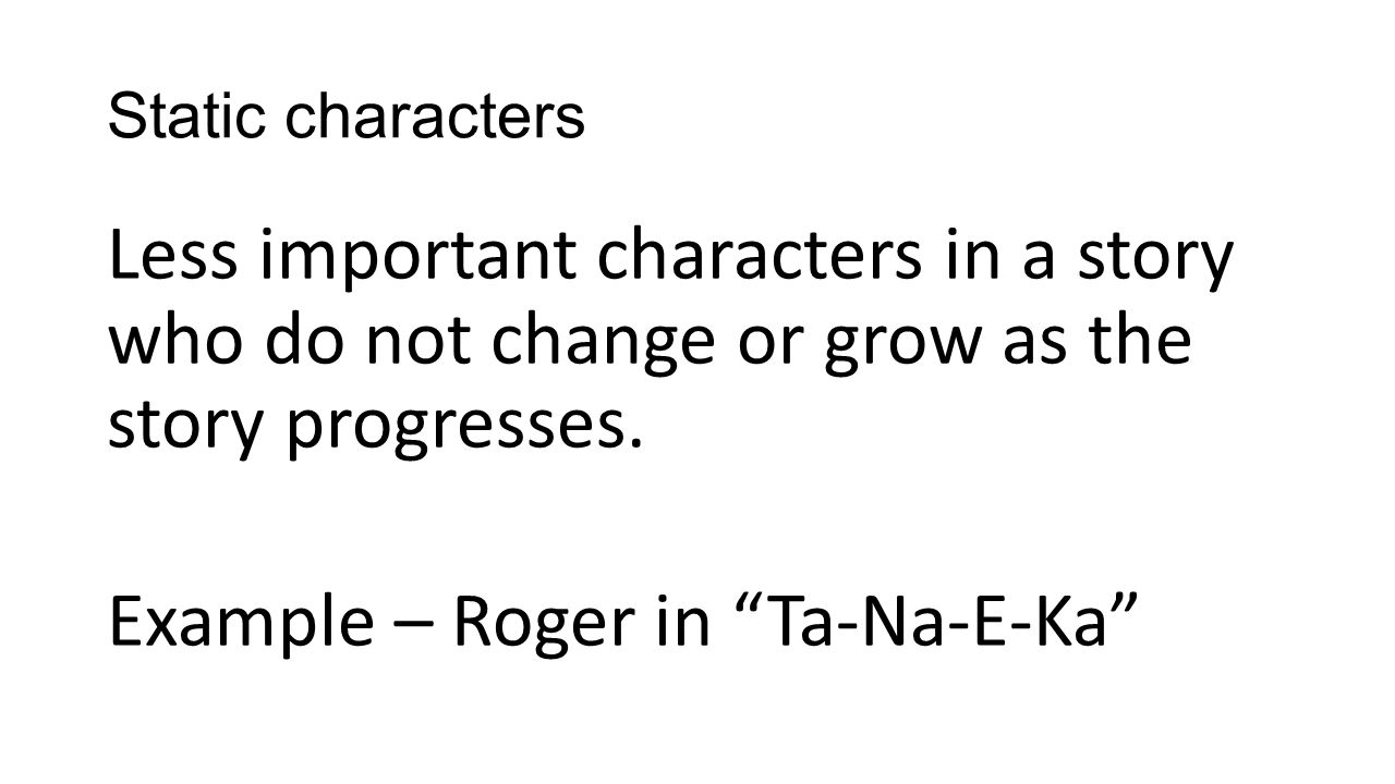 Static characters Less important characters in a story who do not change or grow as the story progresses.