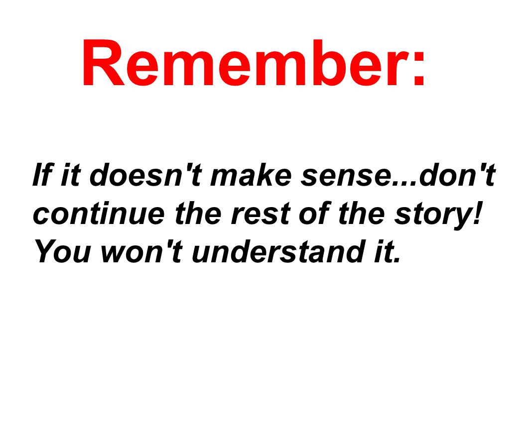 If it doesn't make sense...don't continue the rest of the story! You won't understand it. Remember: