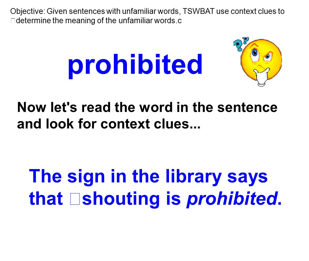 prohibited The sign in the library says that shouting is prohibited. Now let's read the word in the sentence and look for context clues... Objective: