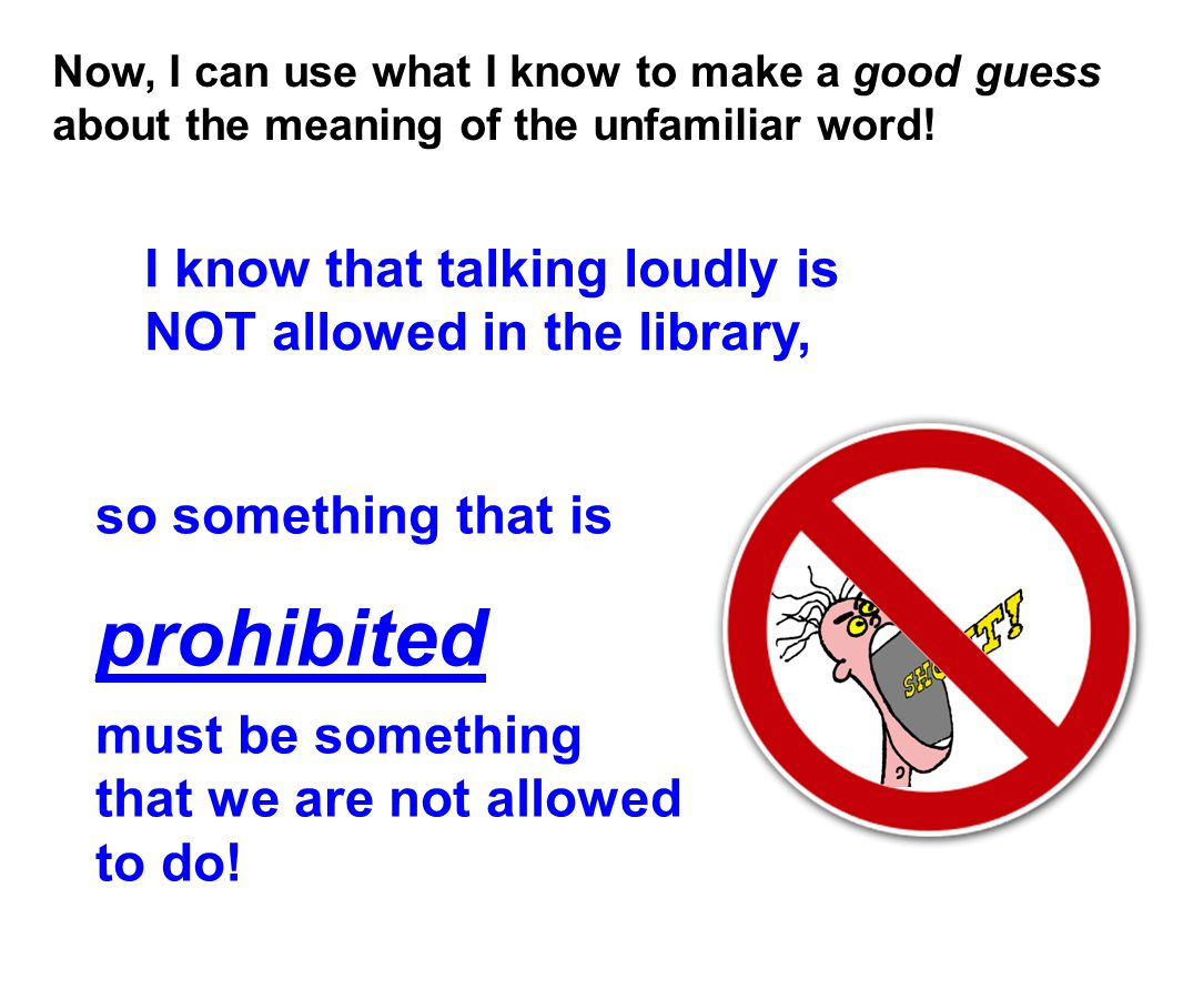 Now, I can use what I know to make a good guess about the meaning of the unfamiliar word! I know that talking loudly is NOT allowed in the library, so
