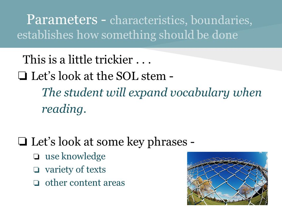 Parameters - characteristics, boundaries, establishes how something should be done This is a little trickier...