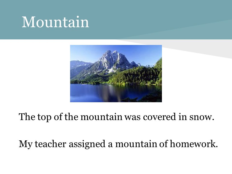 Mountain The top of the mountain was covered in snow. My teacher assigned a mountain of homework.