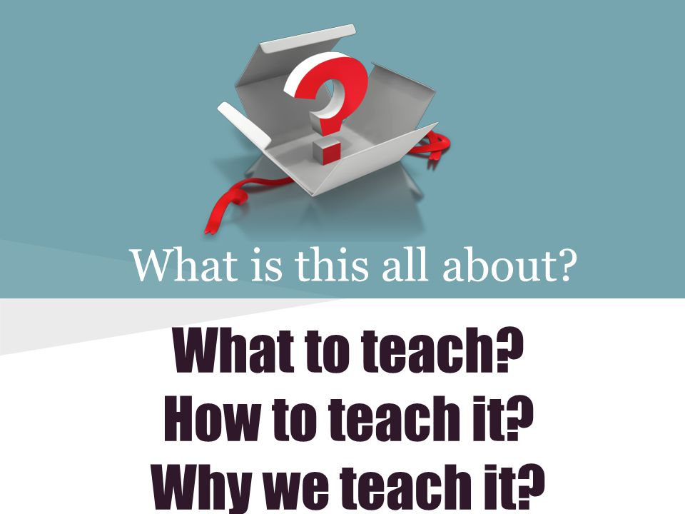 What is this all about What to teach How to teach it Why we teach it