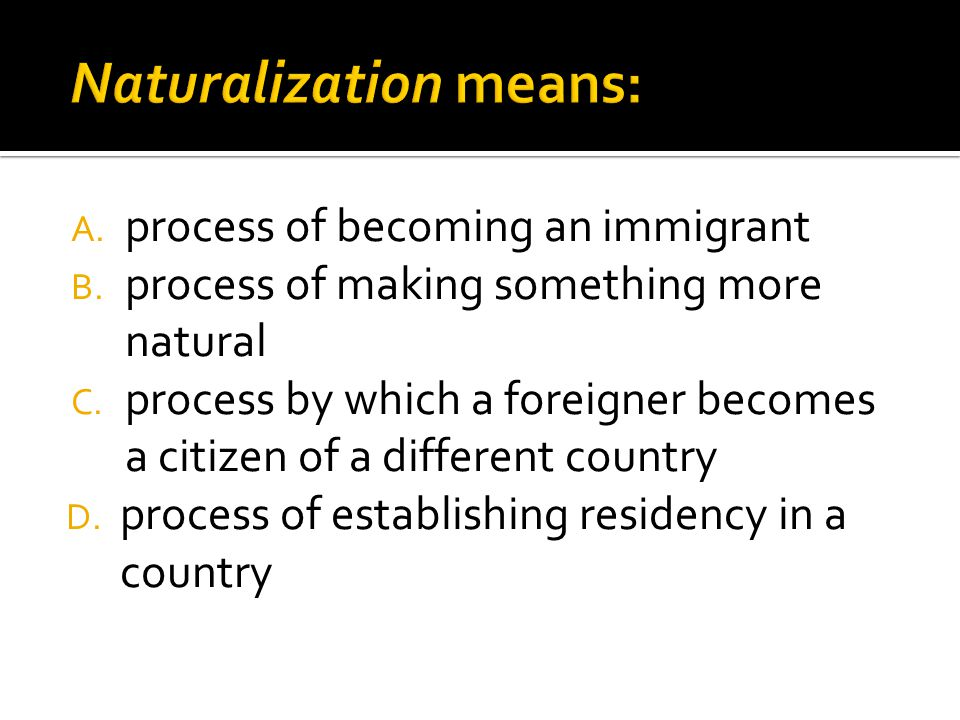 A. process of becoming an immigrant B. process of making something more natural C.