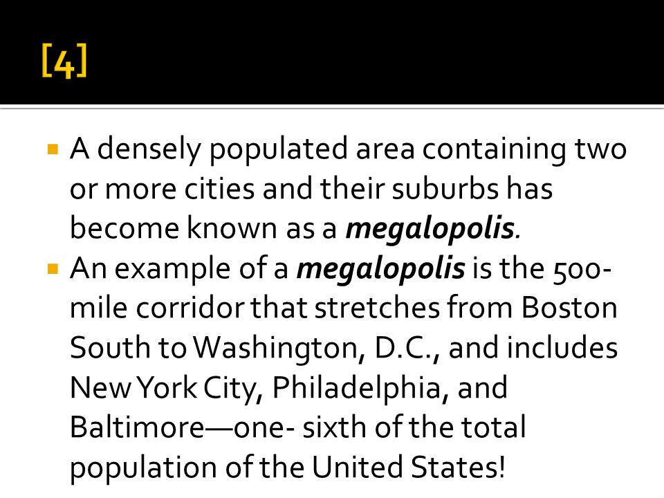  A densely populated area containing two or more cities and their suburbs has become known as a megalopolis.