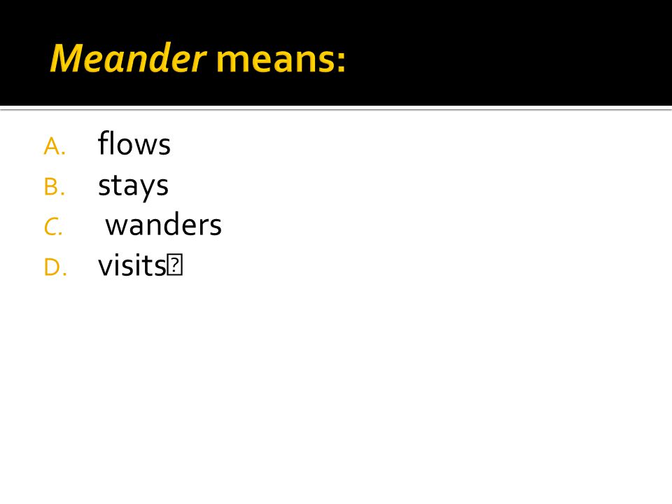 A. flows B. stays C. wanders D. visits