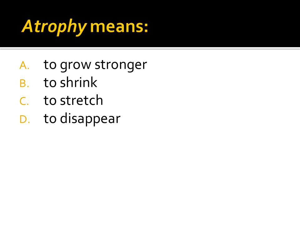 A. to grow stronger B. to shrink C. to stretch D. to disappear