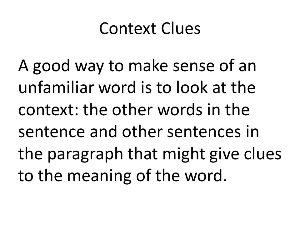 Context Clues A good way to make sense of an unfamiliar word is to look at the context: the other words in the sentence and other sentences in the par