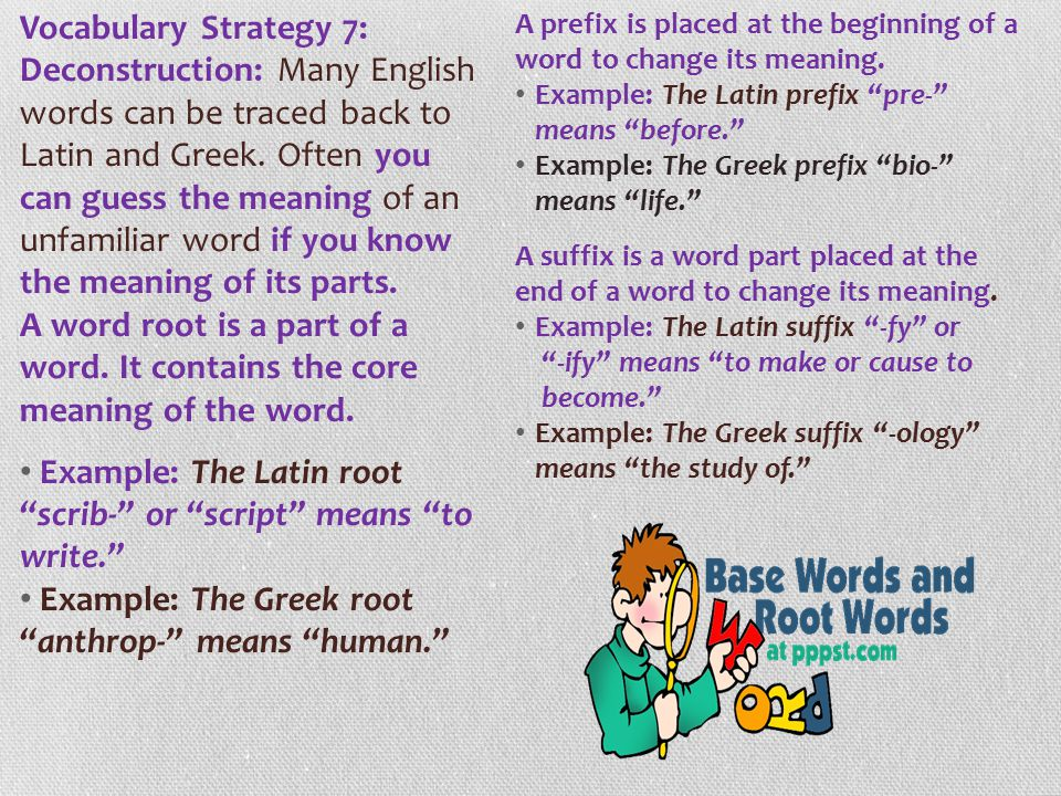Vocabulary Strategy 7: Deconstruction: Many English words can be traced back to Latin and Greek. Often you can guess the meaning of an unfamiliar word