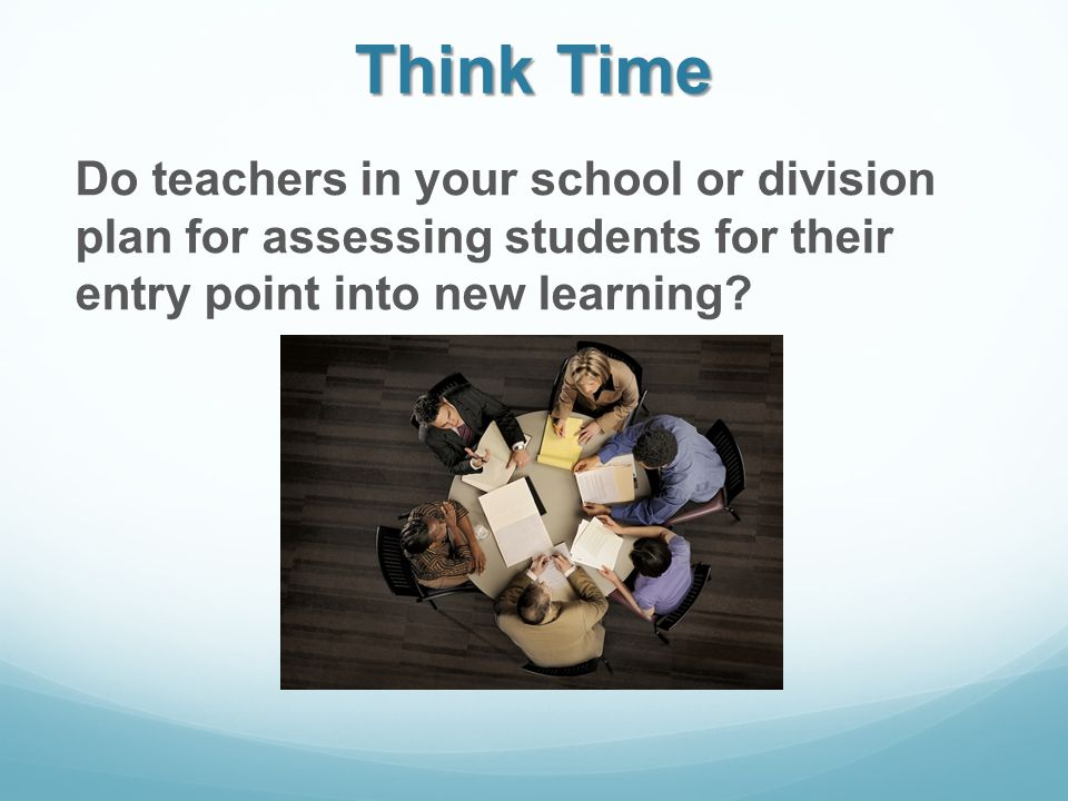 Think Time Do teachers in your school or division plan for assessing students for their entry point into new learning?
