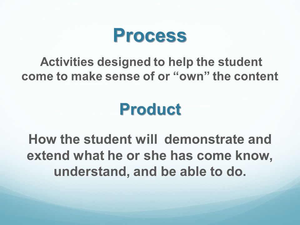 Process Activities designed to help the student come to make sense of or own the contentProduct How the student will demonstrate and extend what he or she has come know, understand, and be able to do.