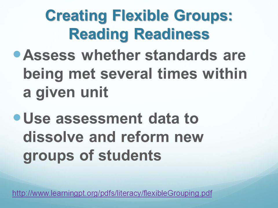 Creating Flexible Groups: Reading Readiness Assess whether standards are being met several times within a given unit Use assessment data to dissolve and reform new groups of students http://www.learningpt.org/pdfs/literacy/flexibleGrouping.pdf