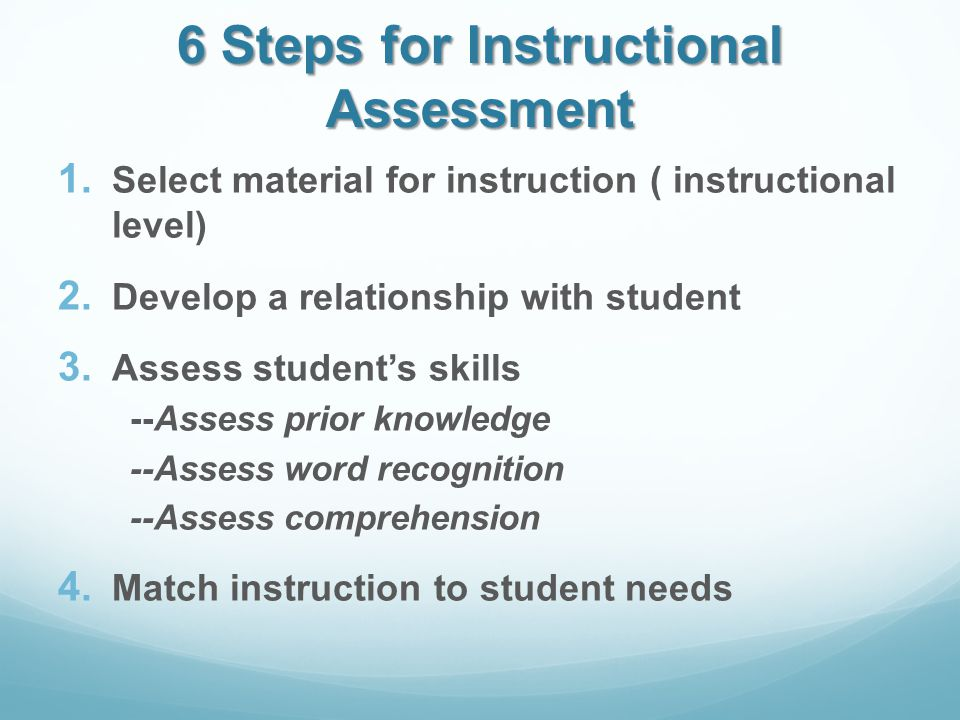 6 Steps for Instructional Assessment 1. Select material for instruction ( instructional level) 2.