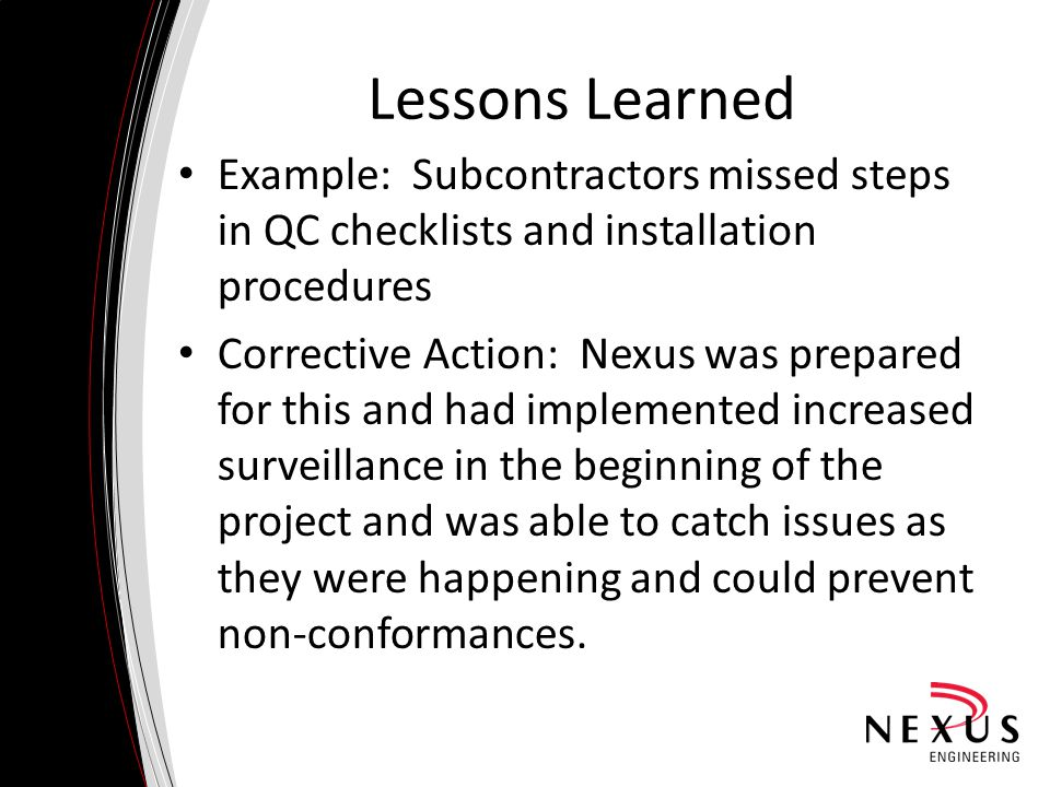 Lessons Learned Example: Subcontractors missed steps in QC checklists and installation procedures Corrective Action: Nexus was prepared for this and h