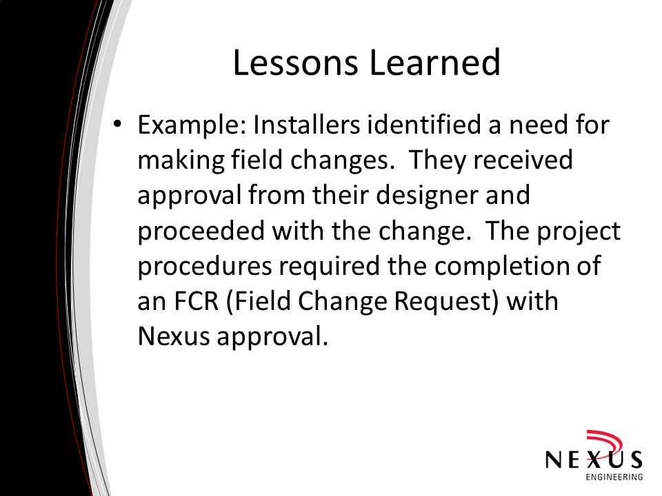 Lessons Learned Example: Installers identified a need for making field changes. They received approval from their designer and proceeded with the chan