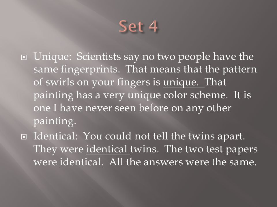  Unique: Scientists say no two people have the same fingerprints. That means that the pattern of swirls on your fingers is unique. That painting has