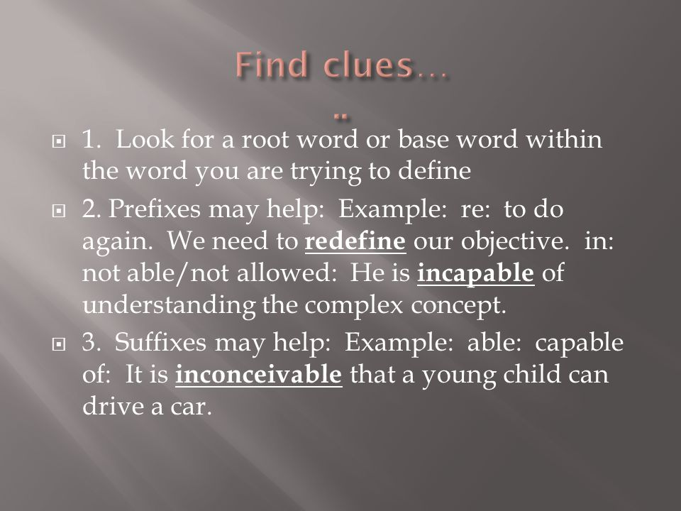 1. Look for a root word or base word within the word you are trying to define  2.