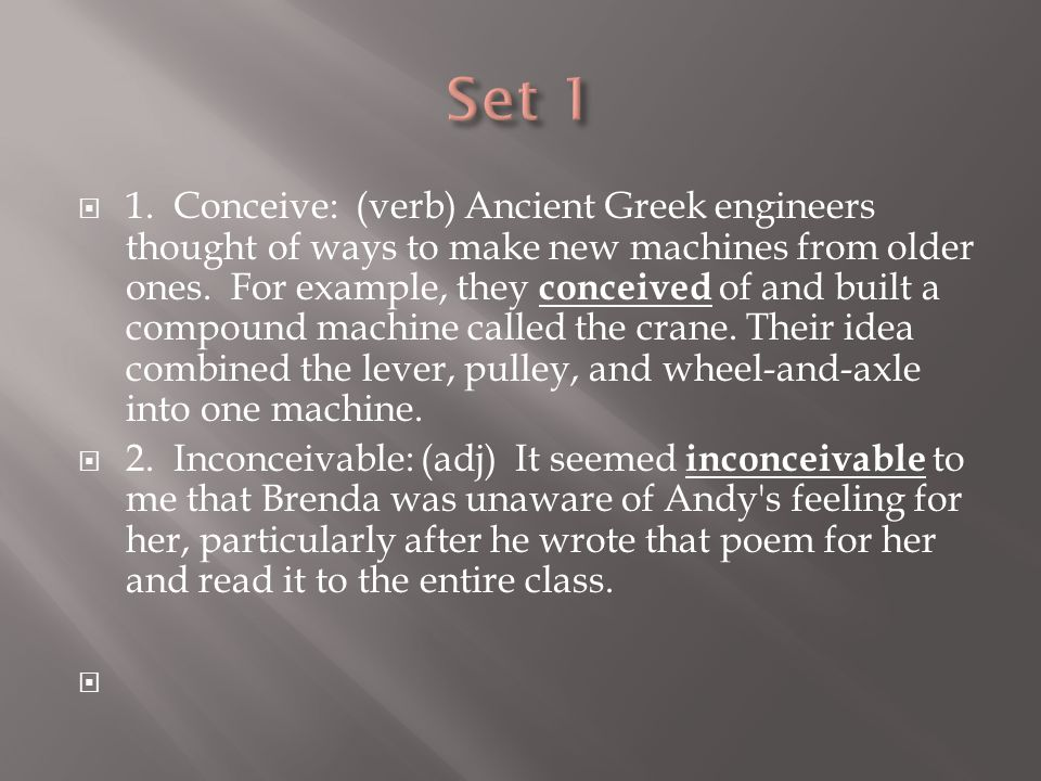  1. Conceive: (verb) Ancient Greek engineers thought of ways to make new machines from older ones.