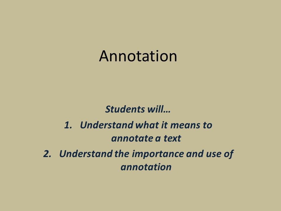 Annotation Students will… 1.Understand what it means to annotate a text 2.Understand the importance and use of annotation