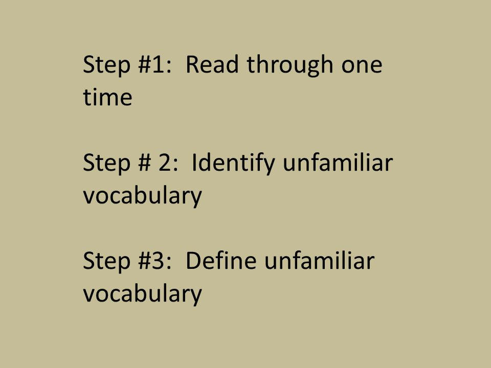 Step #1: Read through one time Step # 2: Identify unfamiliar vocabulary Step #3: Define unfamiliar vocabulary