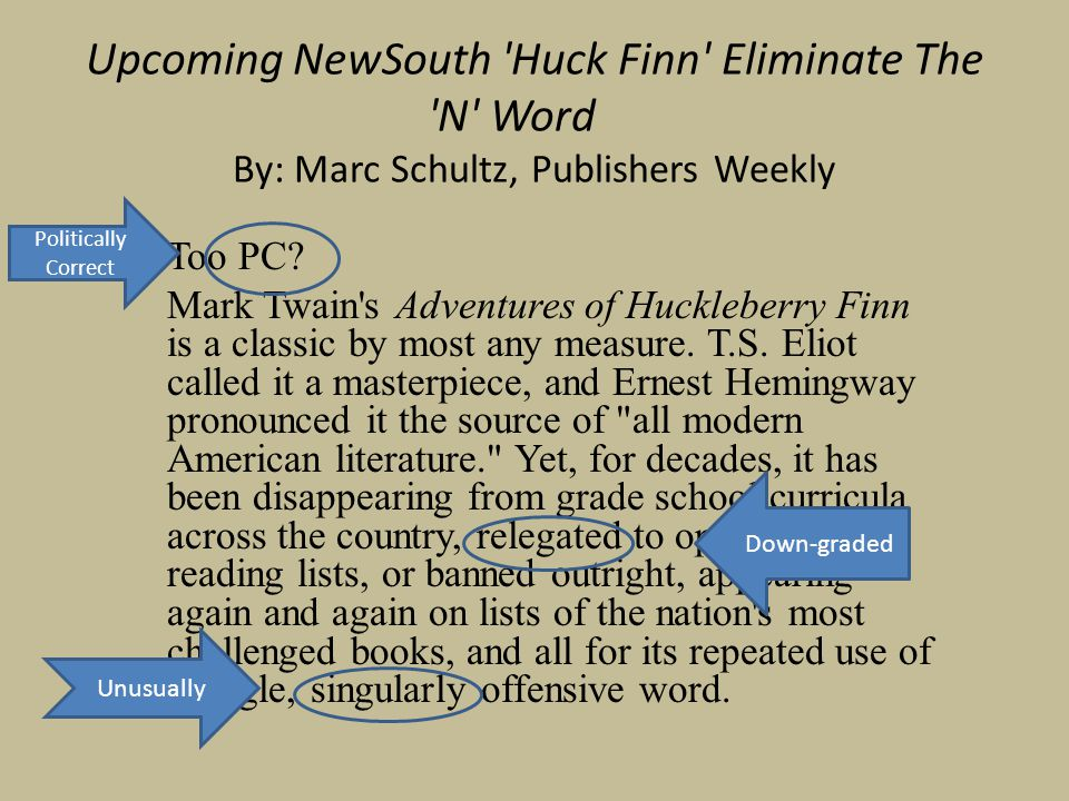 Upcoming NewSouth 'Huck Finn' Eliminate The 'N' Word By: Marc Schultz, Publishers Weekly Too PC? Mark Twain's Adventures of Huckleberry Finn is a clas