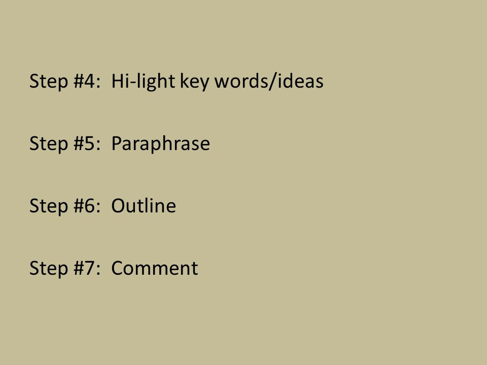 Step #4: Hi-light key words/ideas Step #5: Paraphrase Step #6: Outline Step #7: Comment