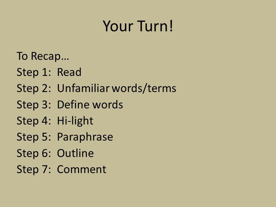 Your Turn! To Recap… Step 1: Read Step 2: Unfamiliar words/terms Step 3: Define words Step 4: Hi-light Step 5: Paraphrase Step 6: Outline Step 7: Comm
