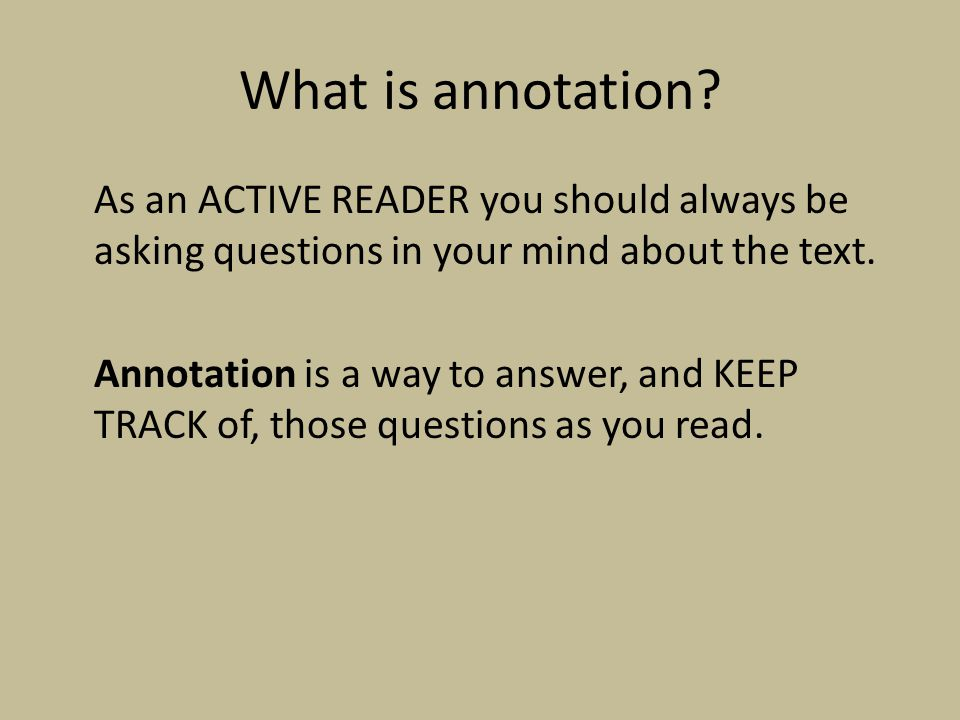 What is annotation? As an ACTIVE READER you should always be asking questions in your mind about the text. Annotation is a way to answer, and KEEP TRA