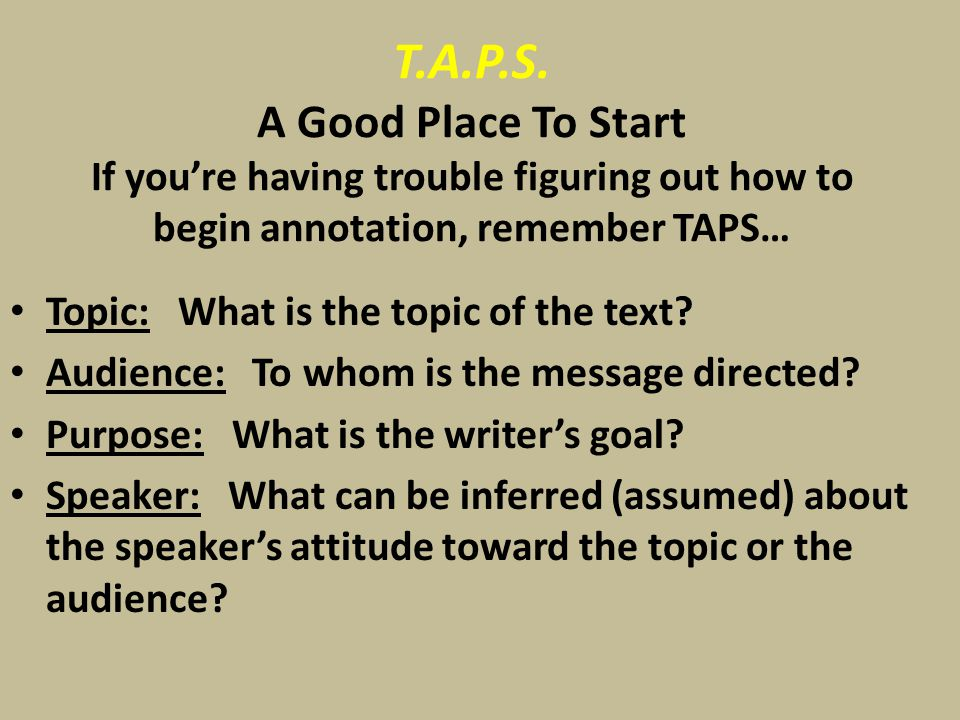 T.A.P.S. A Good Place To Start If you're having trouble figuring out how to begin annotation, remember TAPS… Topic: What is the topic of the text? Aud