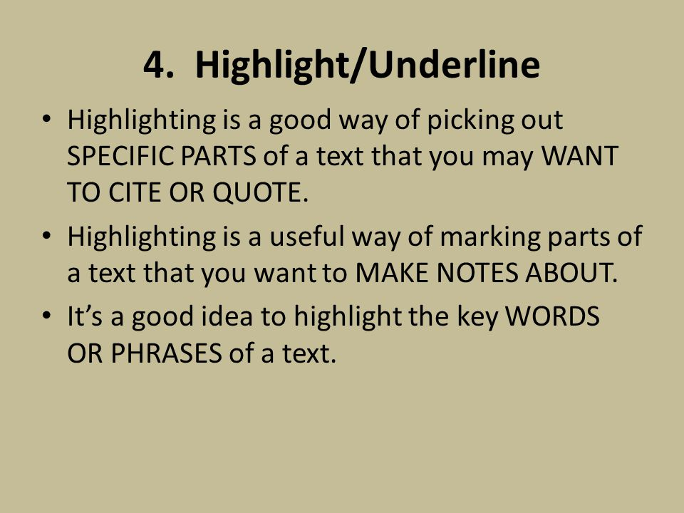 4. Highlight/Underline Highlighting is a good way of picking out SPECIFIC PARTS of a text that you may WANT TO CITE OR QUOTE. Highlighting is a useful