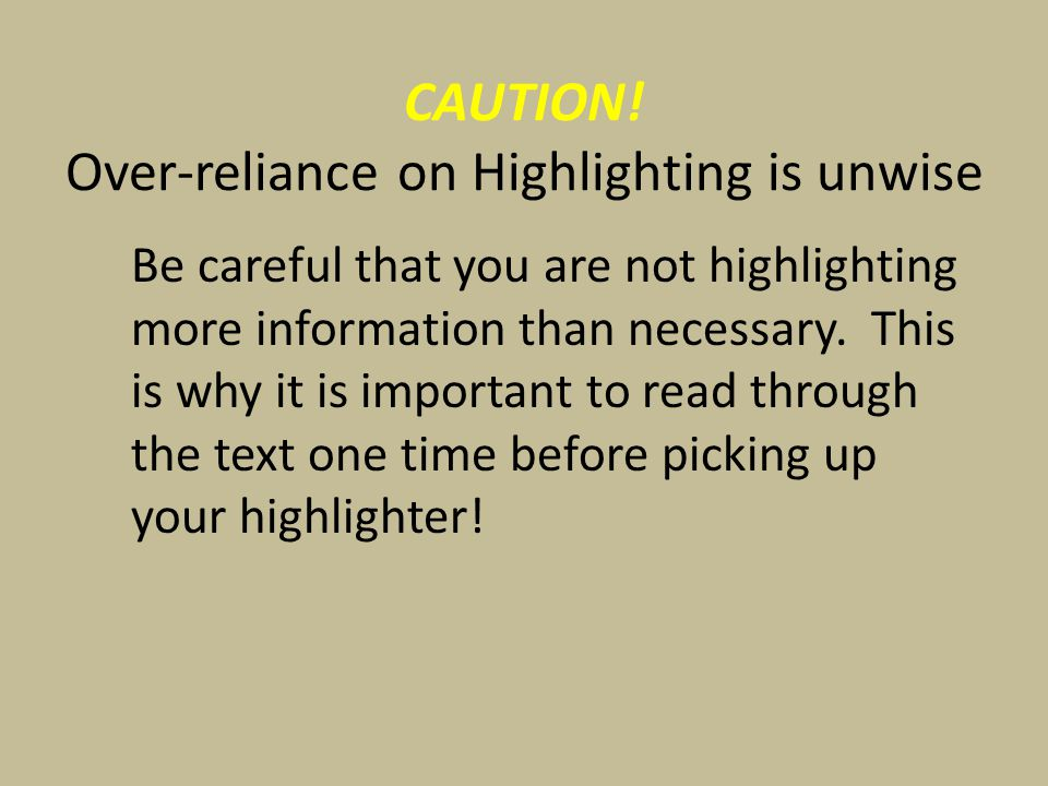 CAUTION! Over-reliance on Highlighting is unwise Be careful that you are not highlighting more information than necessary. This is why it is important