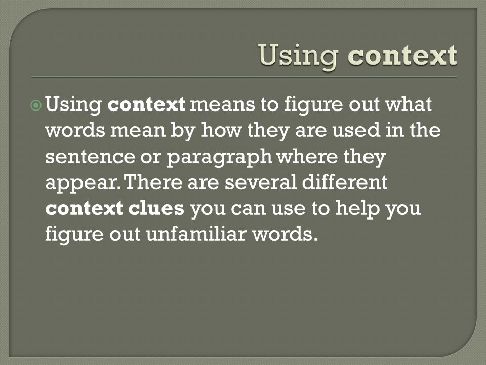  Using context means to figure out what words mean by how they are used in the sentence or paragraph where they appear.