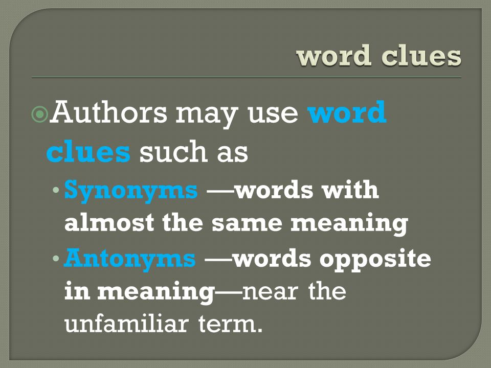  Authors may use word clues such as Synonyms —words with almost the same meaning Antonyms —words opposite in meaning—near the unfamiliar term.