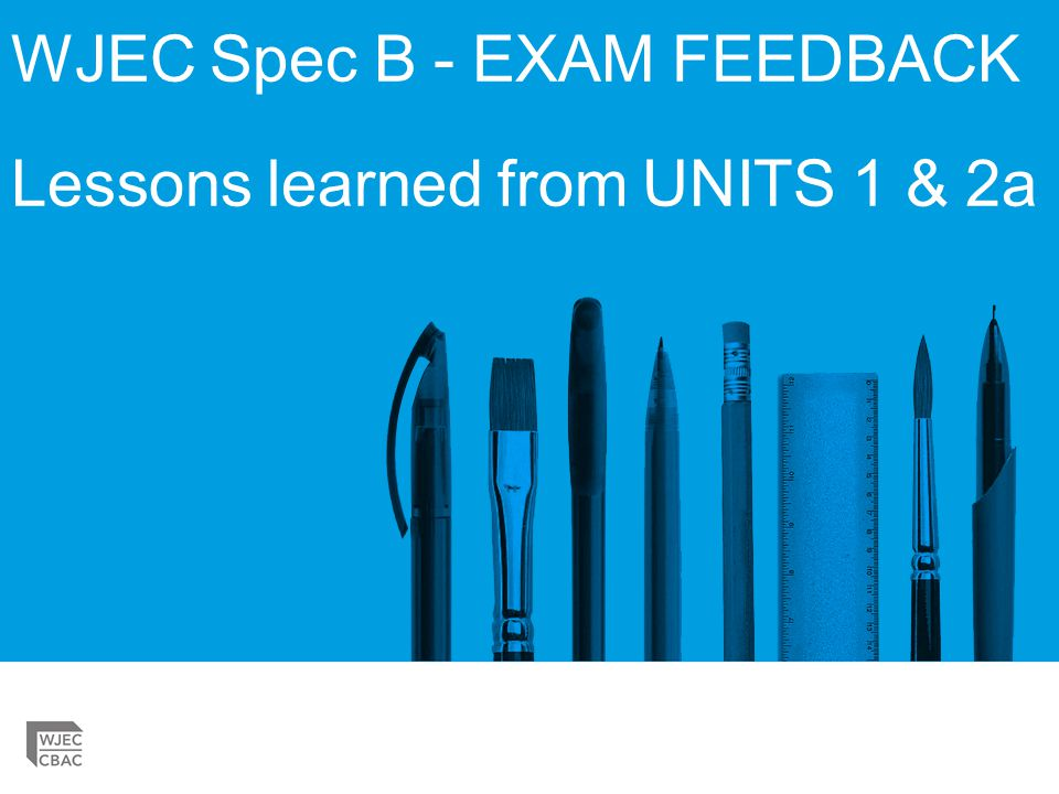 WJEC Spec B - EXAM FEEDBACK Lessons learned from UNITS 1 & 2a
