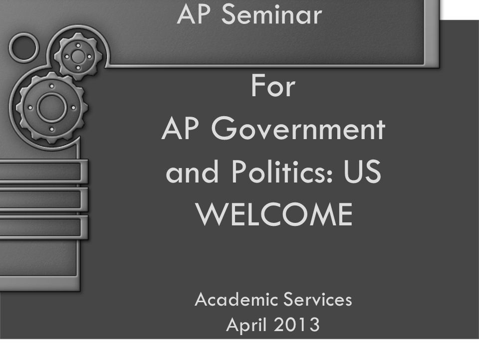 AP Seminar For AP Government and Politics: US WELCOME Academic Services April 2013