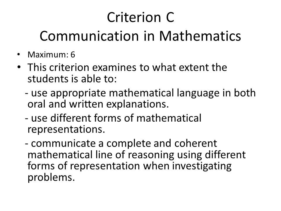 Criterion C Communication in Mathematics Maximum: 6 This criterion examines to what extent the students is able to: - use appropriate mathematical lan