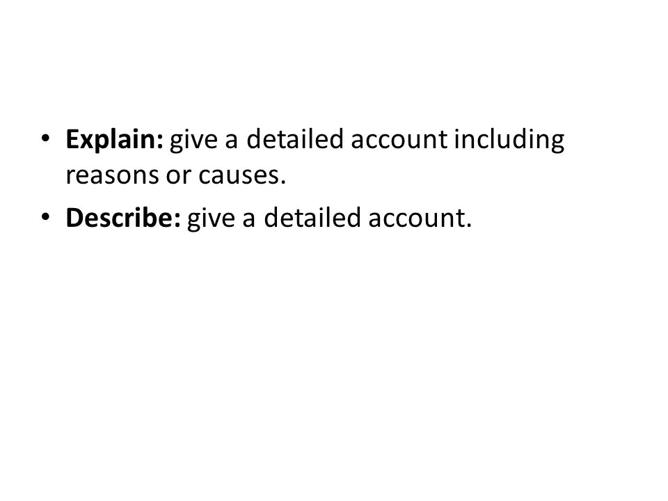 Explain: give a detailed account including reasons or causes. Describe: give a detailed account.