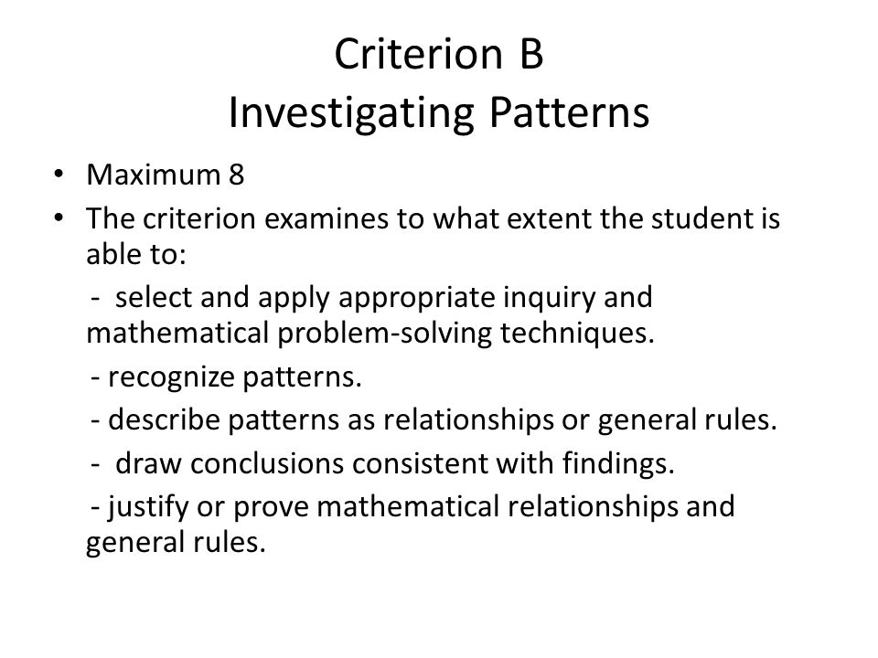 Criterion B Investigating Patterns Maximum 8 The criterion examines to what extent the student is able to: - select and apply appropriate inquiry and