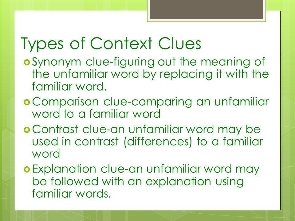 Types of Context Clues  Synonym clue-figuring out the meaning of the unfamiliar word by replacing it with the familiar word.