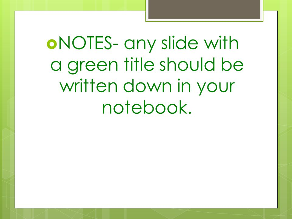  NOTES- any slide with a green title should be written down in your notebook.
