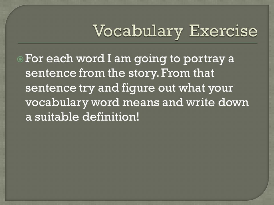  For each word I am going to portray a sentence from the story. From that sentence try and figure out what your vocabulary word means and write down