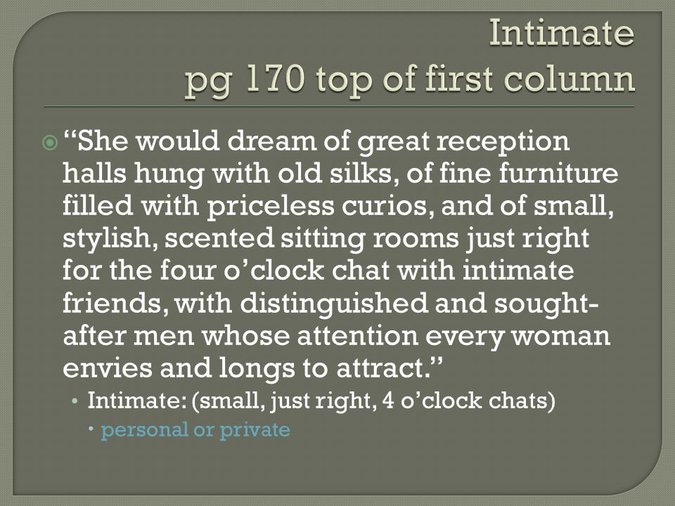  She would dream of great reception halls hung with old silks, of fine furniture filled with priceless curios, and of small, stylish, scented sitting rooms just right for the four o'clock chat with intimate friends, with distinguished and sought- after men whose attention every woman envies and longs to attract. Intimate: (small, just right, 4 o'clock chats)  personal or private