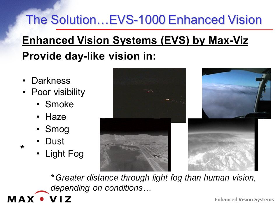 Enhanced Vision Systems The Solution…EVS-1000 Enhanced Vision Enhanced Vision Systems (EVS) by Max-Viz Provide day-like vision in: Darkness Poor visibility Smoke Haze Smog Dust Light Fog * Greater distance through light fog than human vision, depending on conditions… *