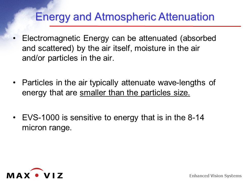 Enhanced Vision Systems Energy and Atmospheric Attenuation Electromagnetic Energy can be attenuated (absorbed and scattered) by the air itself, moisture in the air and/or particles in the air.