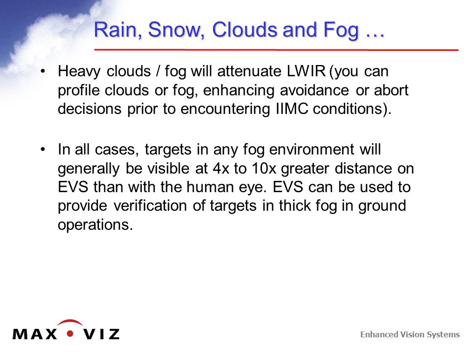 Enhanced Vision Systems Rain, Snow, Clouds and Fog … Heavy clouds / fog will attenuate LWIR (you can profile clouds or fog, enhancing avoidance or abort decisions prior to encountering IIMC conditions).