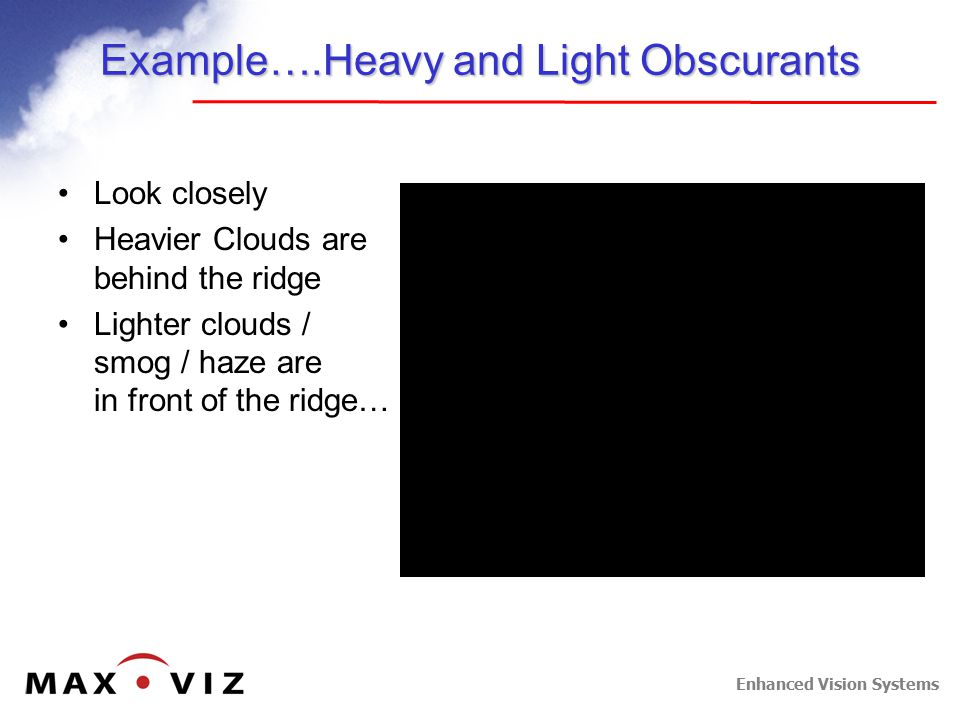 Enhanced Vision Systems Example….Heavy and Light Obscurants Look closely Heavier Clouds are behind the ridge Lighter clouds / smog / haze are in front of the ridge…