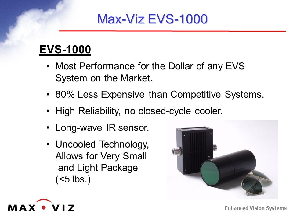 Enhanced Vision Systems Small and Light Weight Easy, flexible installation Less impact on payload 5 lbs w/ power supply Max-Viz Product Technology Uncooled Microbolometer Infrared (IR) Detectors Microbolometer IR Sensor Head Higher Reliability 15,000+ Hour MTBF No Mechanical Moving Parts Less Maintenance Less Expensive Lower Acquisition Cost Lower Installation Cost Lower Maintenance Cost